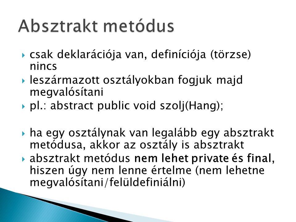 Absztrakt metódus csak deklarációja van, definíciója (törzse) nincs