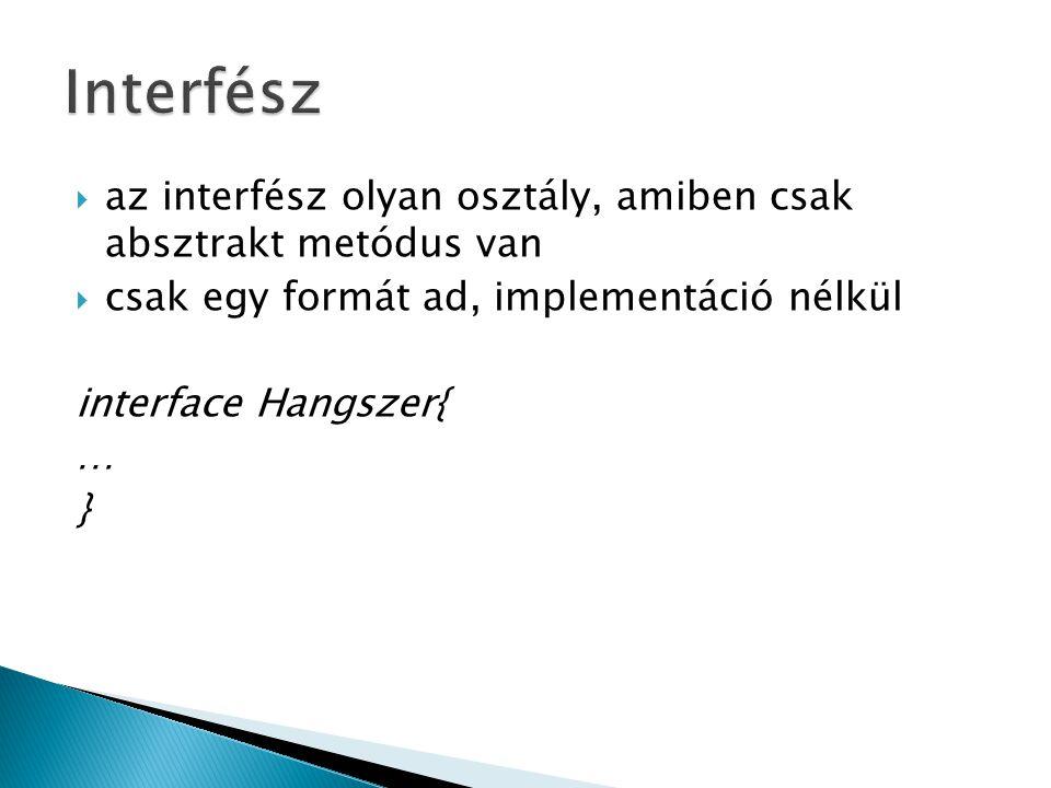 Interfész az interfész olyan osztály, amiben csak absztrakt metódus van. csak egy formát ad, implementáció nélkül.