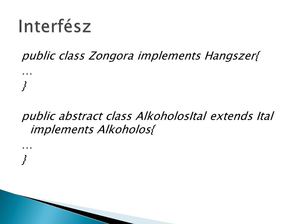 Interfész public class Zongora implements Hangszer{ … } public abstract class AlkoholosItal extends Ital implements Alkoholos{