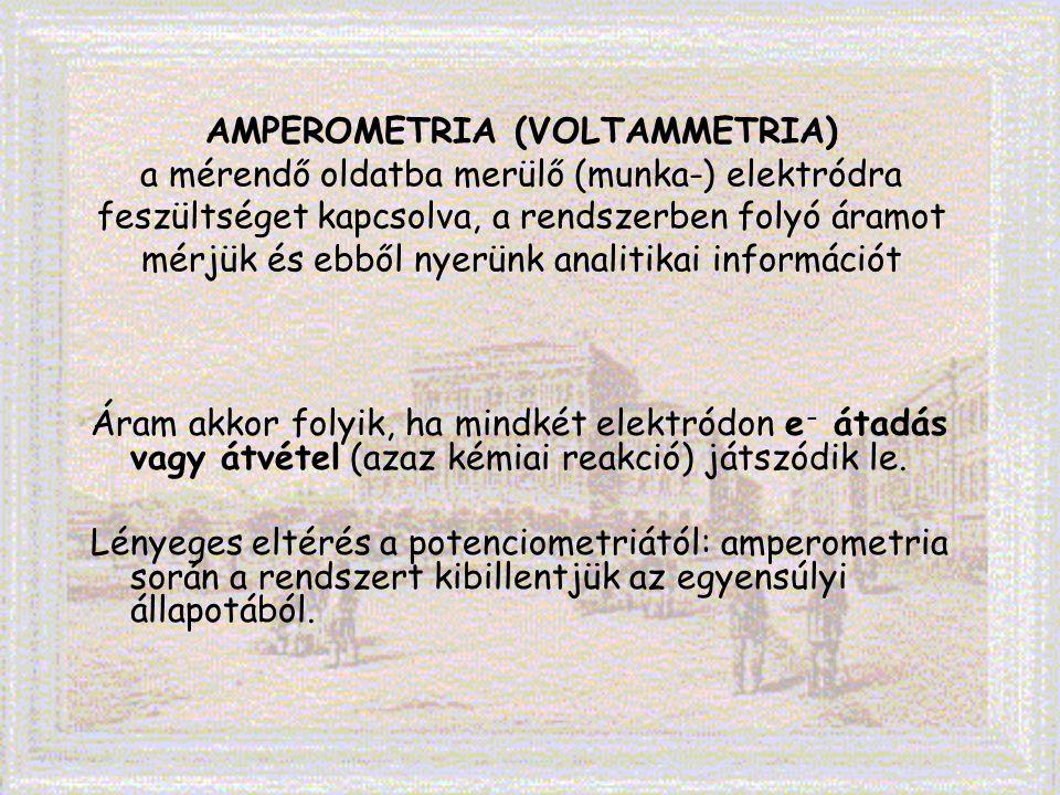 AMPEROMETRIA (VOLTAMMETRIA) a mérendő oldatba merülő (munka-) elektródra feszültséget kapcsolva, a rendszerben folyó áramot mérjük és ebből nyerünk analitikai információt