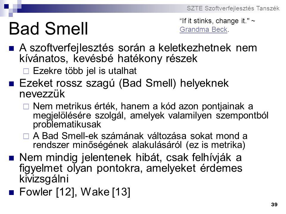 Bad Smell If it stinks, change it. ~ Grandma Beck. A szoftverfejlesztés során a keletkezhetnek nem kívánatos, kevésbé hatékony részek.
