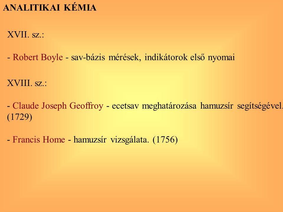 ANALITIKAI KÉMIA XVII. sz.: - Robert Boyle - sav-bázis mérések, indikátorok első nyomai. XVIII. sz.: