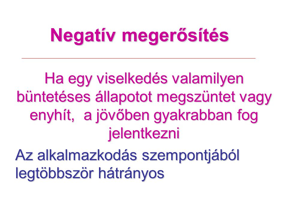 Negatív megerősítés Ha egy viselkedés valamilyen büntetéses állapotot megszüntet vagy enyhít, a jövőben gyakrabban fog jelentkezni.