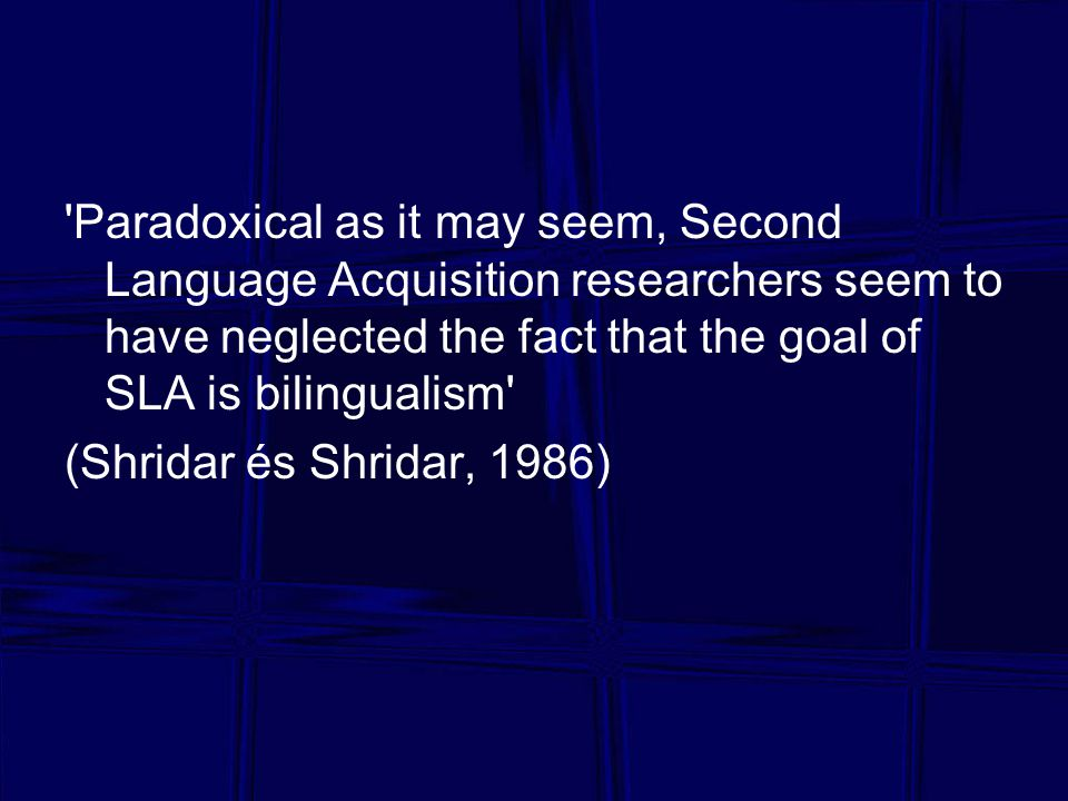 Paradoxical as it may seem, Second Language Acquisition researchers seem to have neglected the fact that the goal of SLA is bilingualism