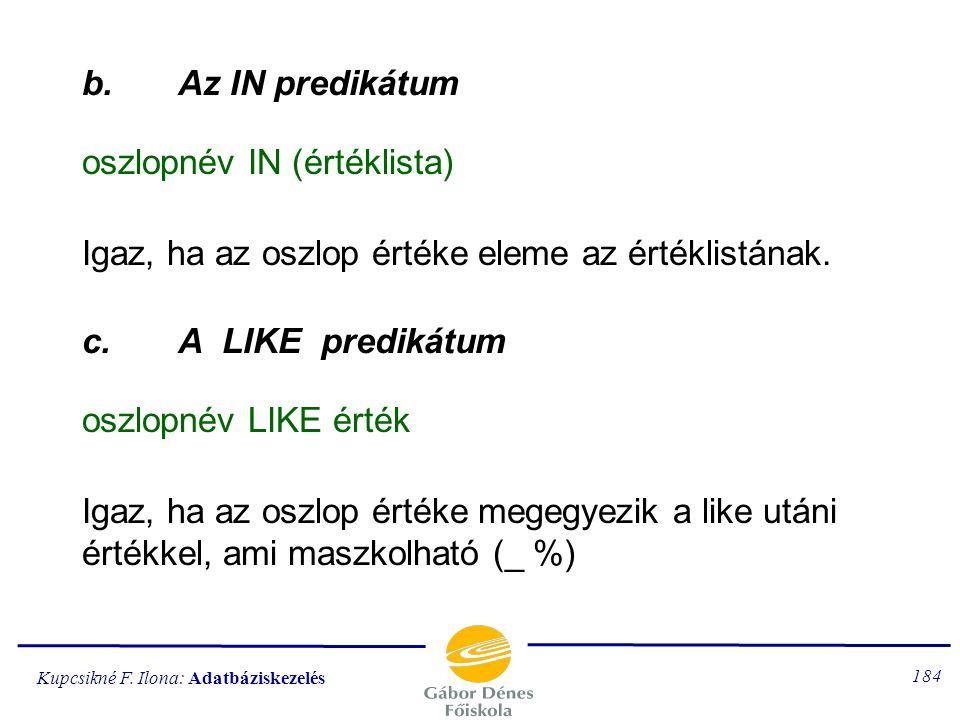 b. Az IN predikátum oszlopnév IN (értéklista) Igaz, ha az oszlop értéke eleme az értéklistának. c. A LIKE predikátum.