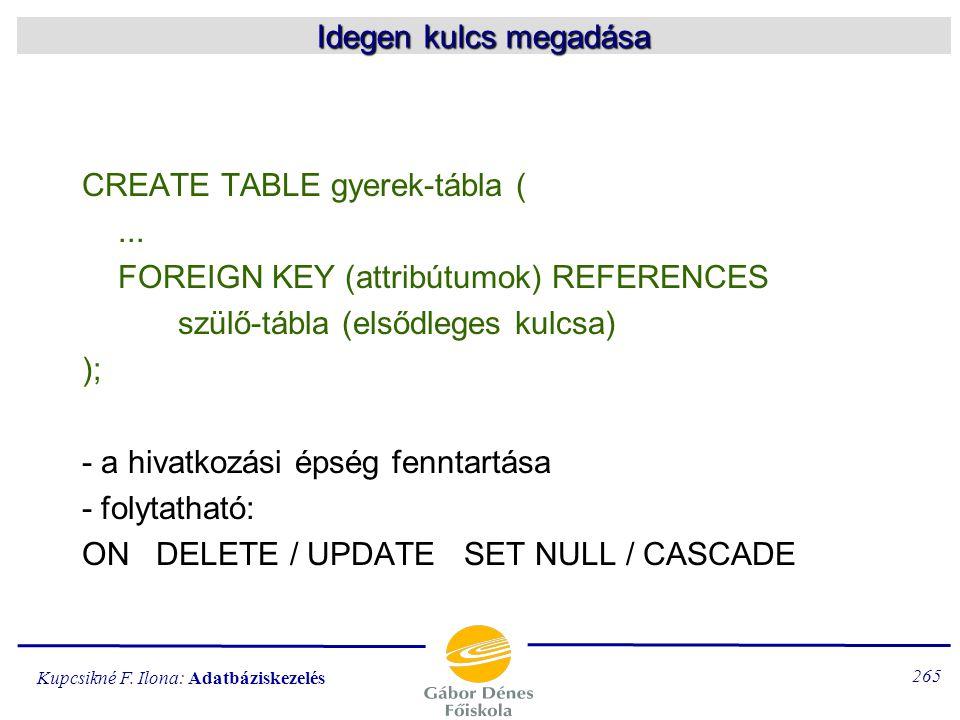 Idegen kulcs megadása CREATE TABLE gyerek-tábla ( ... FOREIGN KEY (attribútumok) REFERENCES. szülő-tábla (elsődleges kulcsa)