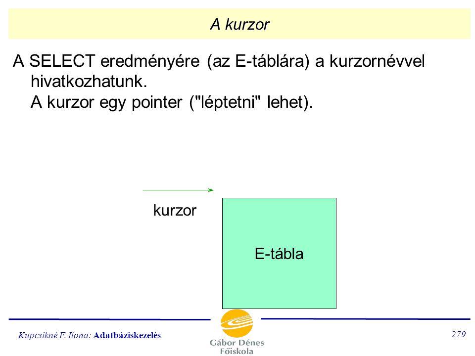 A kurzor A SELECT eredményére (az E-táblára) a kurzornévvel hivatkozhatunk. A kurzor egy pointer ( léptetni lehet).