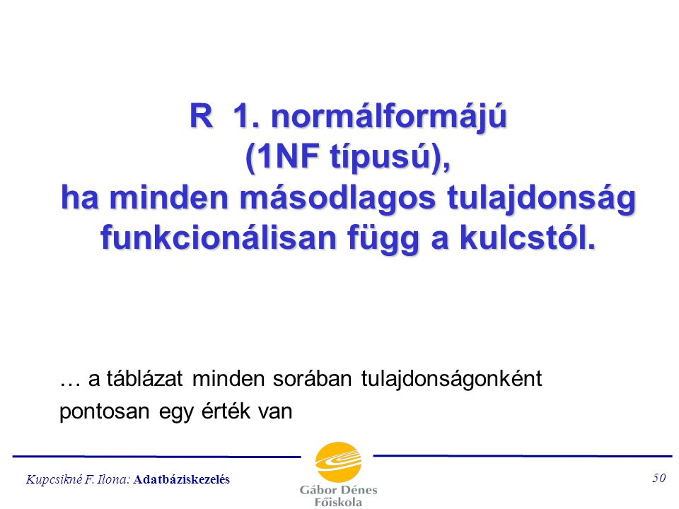 R 1. normálformájú (1NF típusú), ha minden másodlagos tulajdonság funkcionálisan függ a kulcstól.