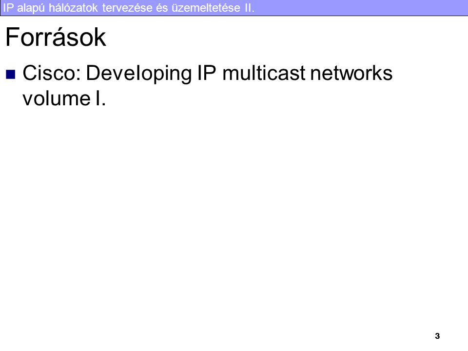 Források Cisco: DeveIoping IP multicast networks volume I.