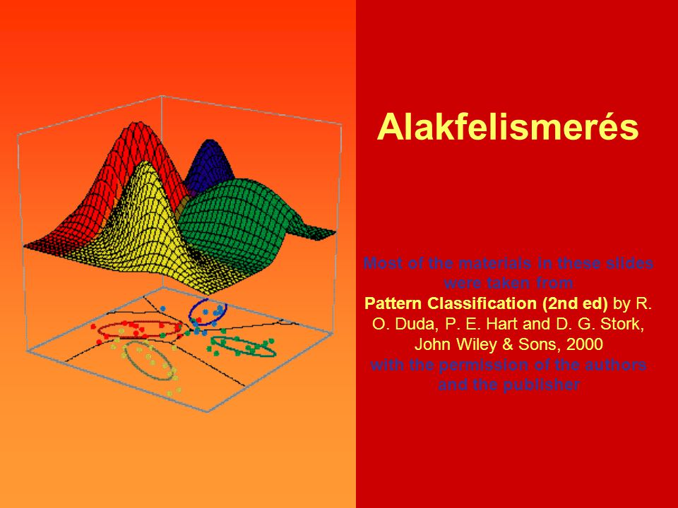 Alakfelismerés Most of the materials in these slides were taken from Pattern Classification (2nd ed) by R.