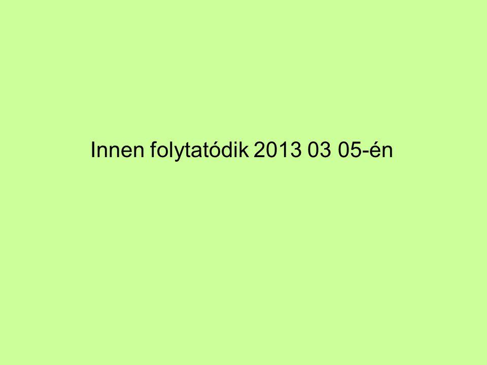 Innen folytatódik 2013 03 05-én