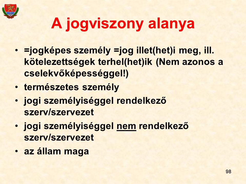A jogviszony alanya =jogképes személy =jog illet(het)i meg, ill. kötelezettségek terhel(het)ik (Nem azonos a cselekvőképességgel!)