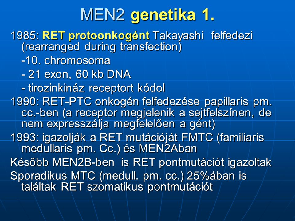 MEN2 genetika 1. 1985: RET protoonkogént Takayashi felfedezi (rearranged during transfection) -10. chromosoma.