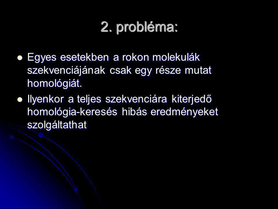 2. probléma: Egyes esetekben a rokon molekulák szekvenciájának csak egy része mutat homológiát.