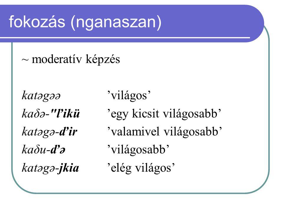 fokozás (nganaszan) ~ moderatív képzés katəgəə 'világos'