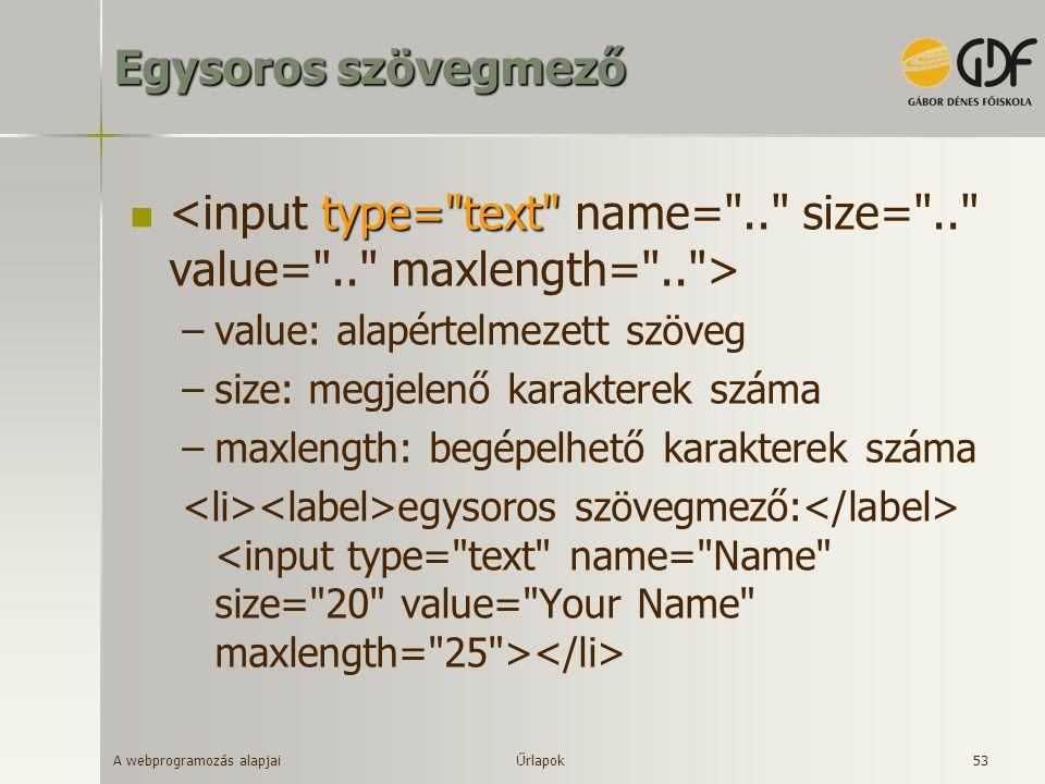Egysoros szövegmező <input type= text name= .. size= .. value= .. maxlength= .. > value: alapértelmezett szöveg.