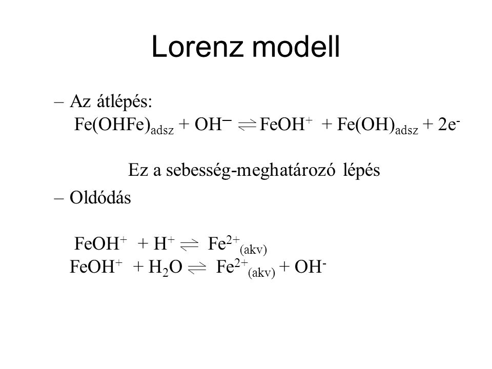 Lorenz modell Az átlépés: Fe(OHFe)adsz + OH─ FeOH+ + Fe(OH)adsz + 2e- Ez a sebesség-meghatározó lépés.