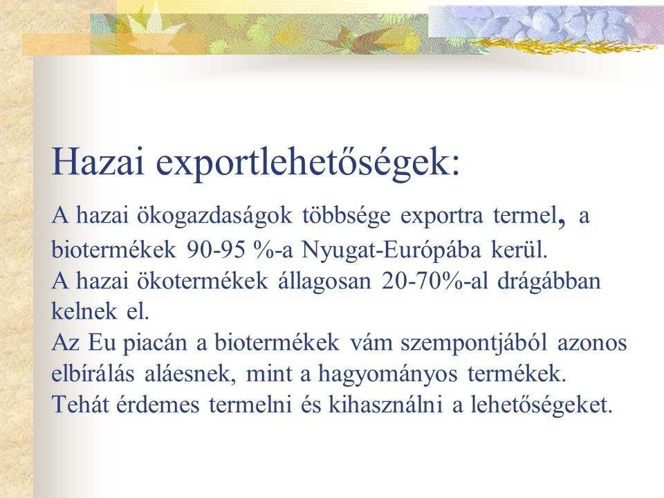 Hazai exportlehetőségek: A hazai ökogazdaságok többsége exportra termel, a biotermékek 90-95 %-a Nyugat-Európába kerül.