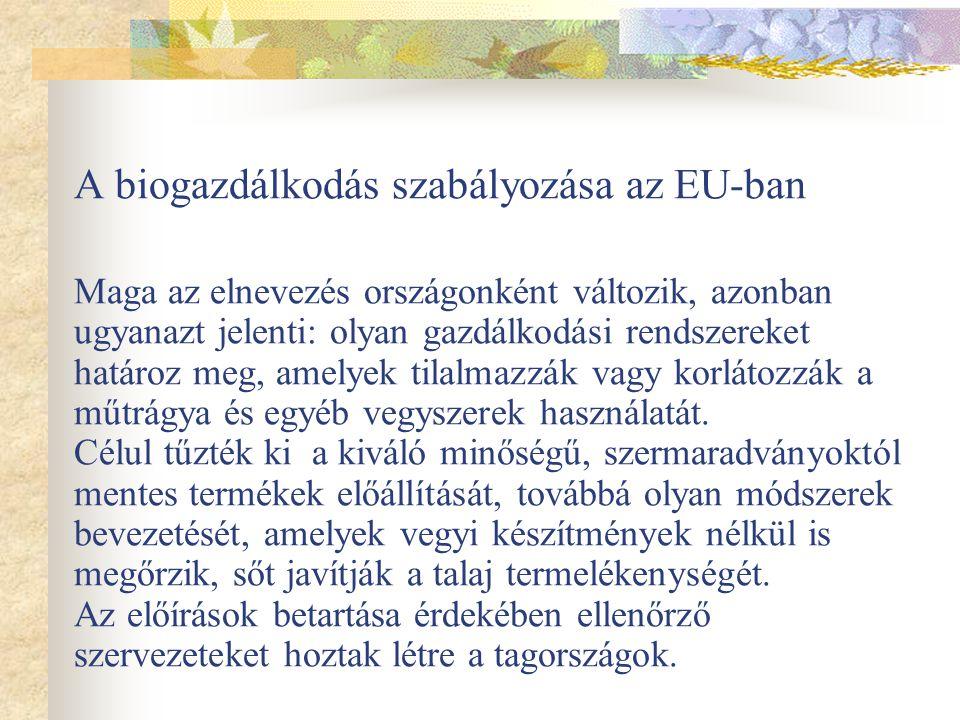 A biogazdálkodás szabályozása az EU-ban Maga az elnevezés országonként változik, azonban ugyanazt jelenti: olyan gazdálkodási rendszereket határoz meg, amelyek tilalmazzák vagy korlátozzák a műtrágya és egyéb vegyszerek használatát.