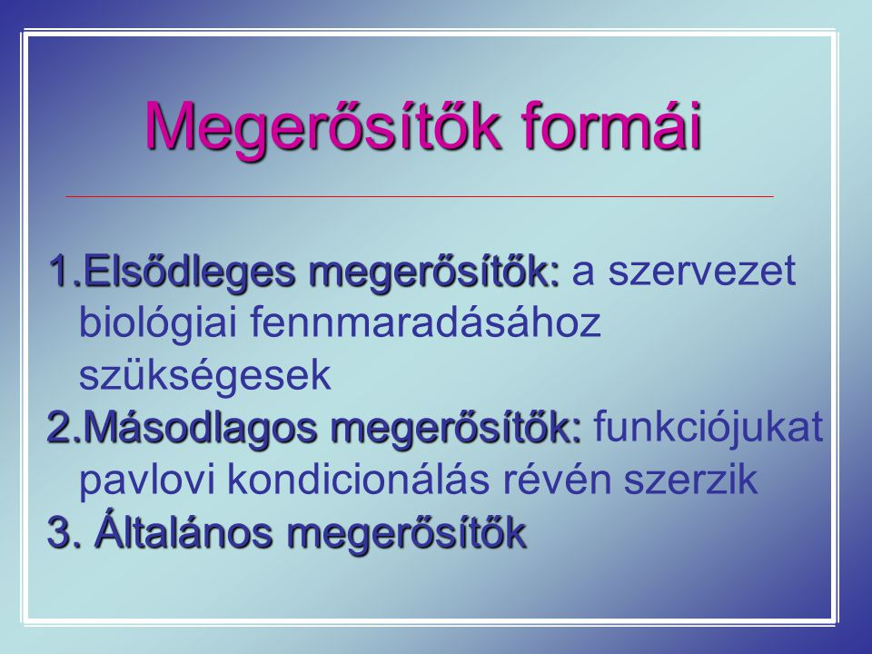 Megerősítők formái Elsődleges megerősítők: a szervezet biológiai fennmaradásához szükségesek.