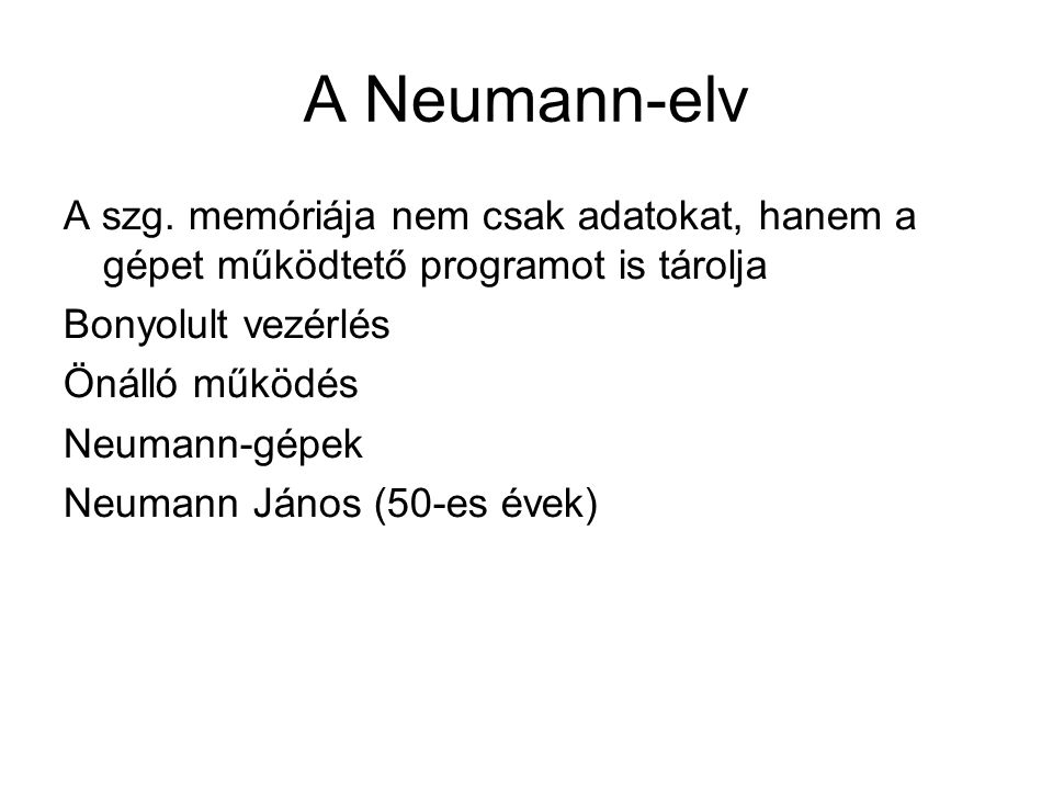 A Neumann-elv A szg. memóriája nem csak adatokat, hanem a gépet működtető programot is tárolja. Bonyolult vezérlés.