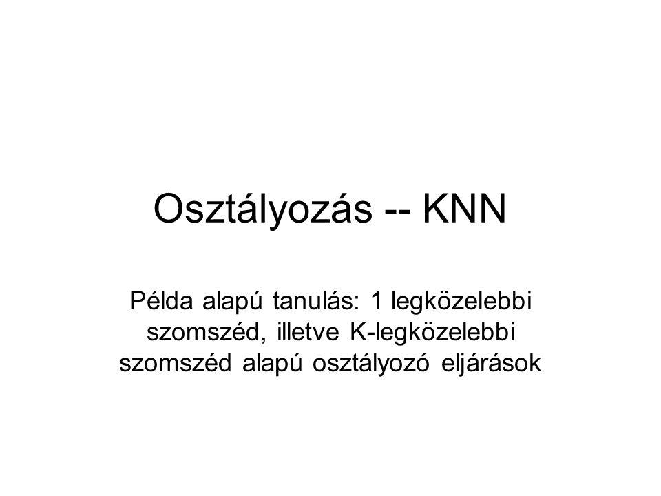 Osztályozás -- KNN Példa alapú tanulás: 1 legközelebbi szomszéd, illetve K-legközelebbi szomszéd alapú osztályozó eljárások.