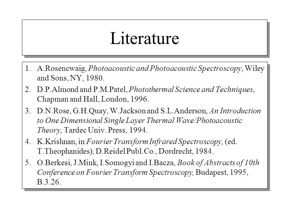 Literature 1. A.Rosencwaig, Photoacoustic and Photoacoustic Spectroscopy, Wiley and Sons, NY, 1980.