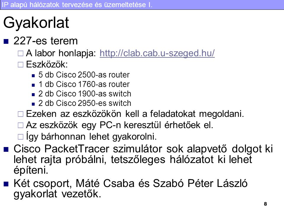 Gyakorlat 227-es terem. A labor honlapja: http://clab.cab.u-szeged.hu/ Eszközök: 5 db Cisco 2500-as router.