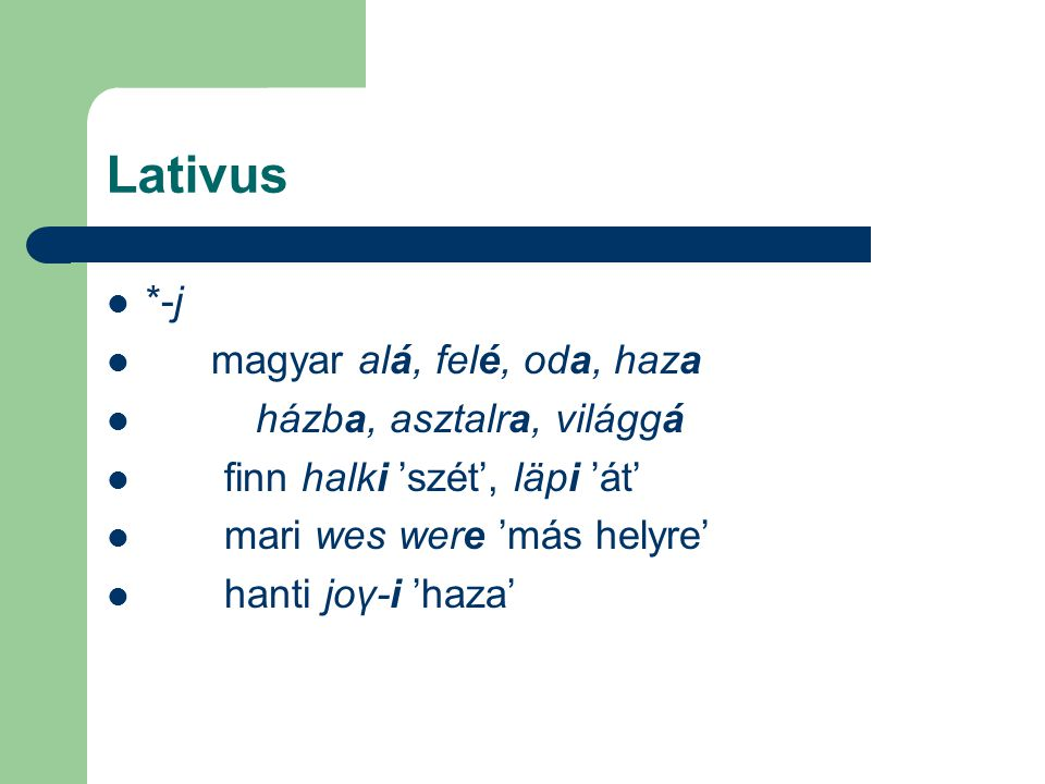 Lativus *-j magyar alá, felé, oda, haza házba, asztalra, világgá