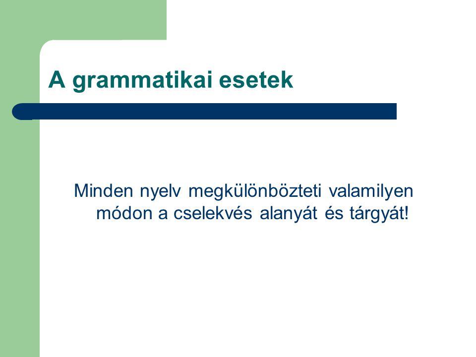 A grammatikai esetek Minden nyelv megkülönbözteti valamilyen módon a cselekvés alanyát és tárgyát!