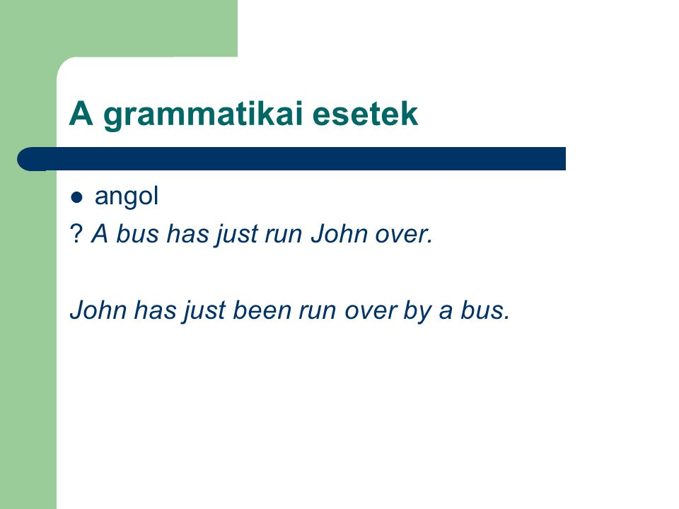 A grammatikai esetek angol A bus has just run John over.