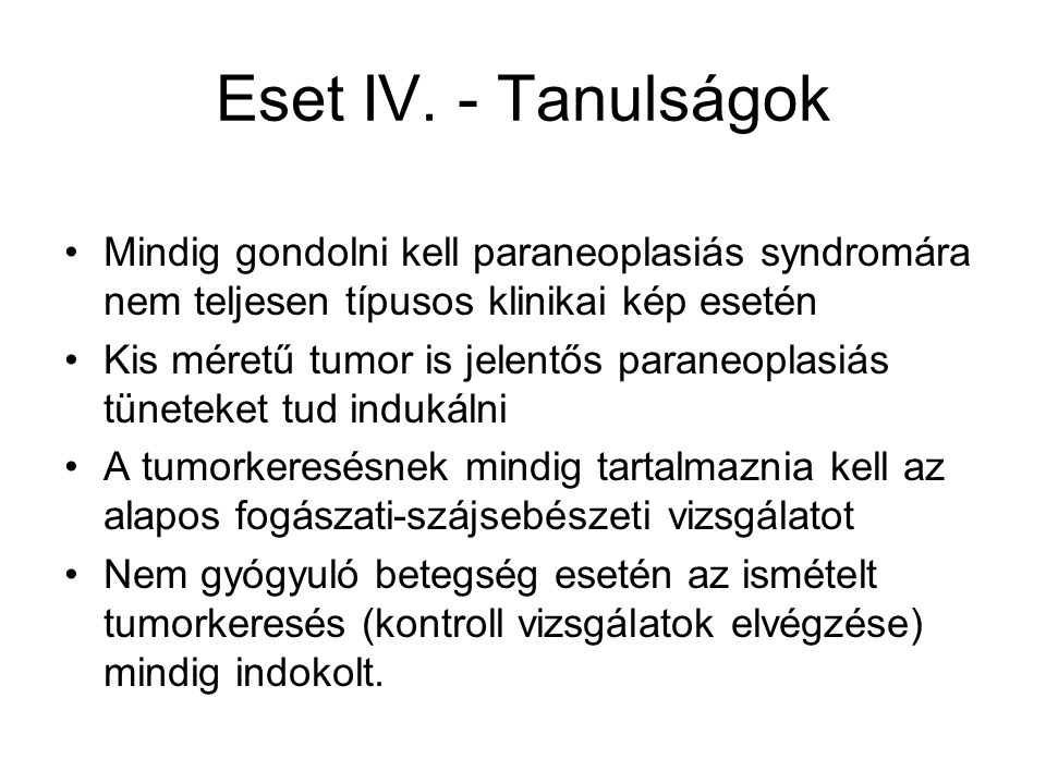 Eset IV. - Tanulságok Mindig gondolni kell paraneoplasiás syndromára nem teljesen típusos klinikai kép esetén.