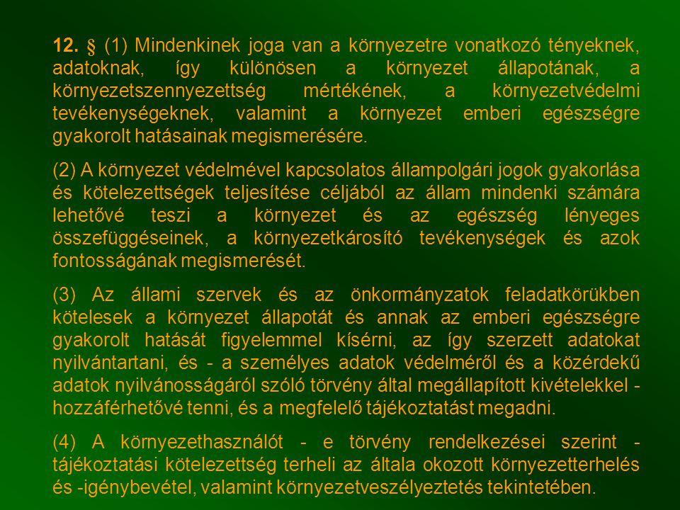12. § (1) Mindenkinek joga van a környezetre vonatkozó tényeknek, adatoknak, így különösen a környezet állapotának, a környezetszennyezettség mértékének, a környezetvédelmi tevékenységeknek, valamint a környezet emberi egészségre gyakorolt hatásainak megismerésére.