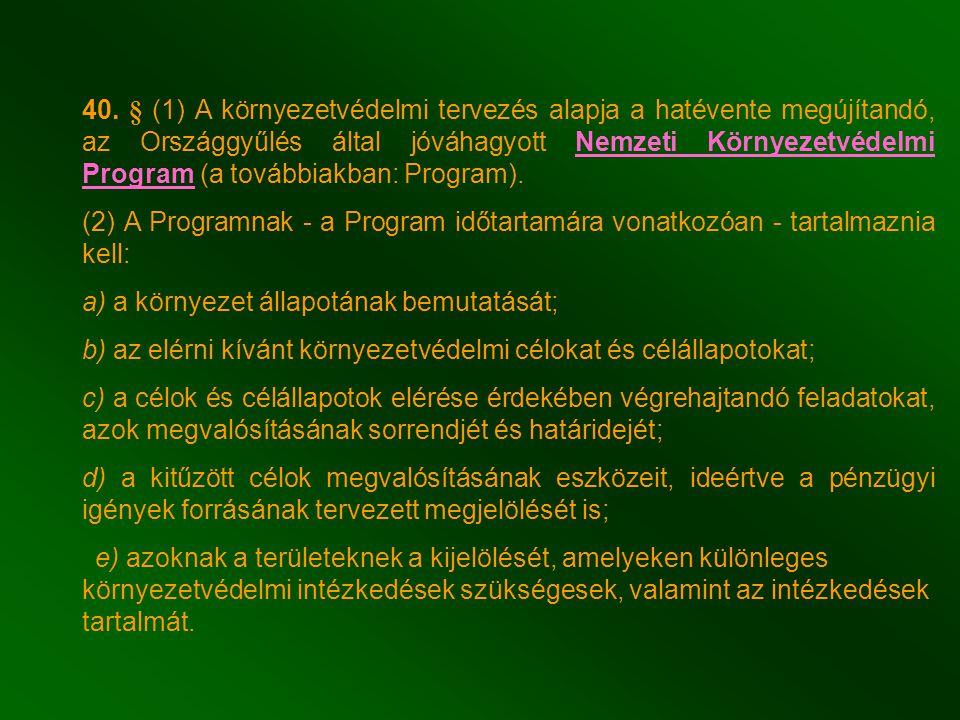 40. § (1) A környezetvédelmi tervezés alapja a hatévente megújítandó, az Országgyűlés által jóváhagyott Nemzeti Környezetvédelmi Program (a továbbiakban: Program).