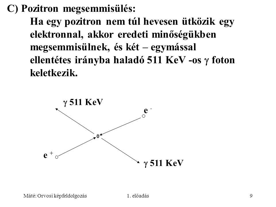 C) Pozitron megsemmisülés: Ha egy pozitron nem túl hevesen ütközik egy elektronnal, akkor eredeti minőségükben megsemmisülnek, és két – egymással ellentétes irányba haladó 511 KeV -os  foton keletkezik.