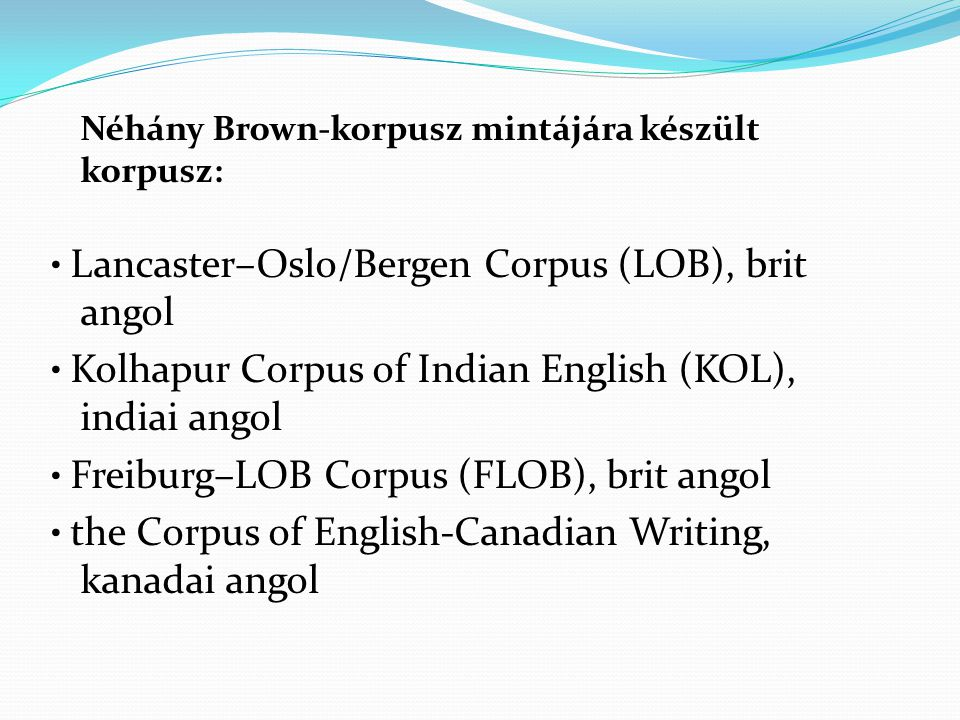 Néhány Brown-korpusz mintájára készült korpusz: • Lancaster–Oslo/Bergen Corpus (LOB), brit angol • Kolhapur Corpus of Indian English (KOL), indiai angol • Freiburg–LOB Corpus (FLOB), brit angol • the Corpus of English-Canadian Writing, kanadai angol