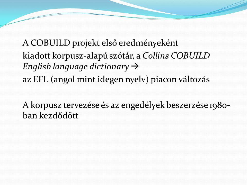 A COBUILD projekt első eredményeként kiadott korpusz-alapú szótár, a Collins COBUILD English language dictionary  az EFL (angol mint idegen nyelv) piacon változás A korpusz tervezése és az engedélyek beszerzése 1980-ban kezdődött