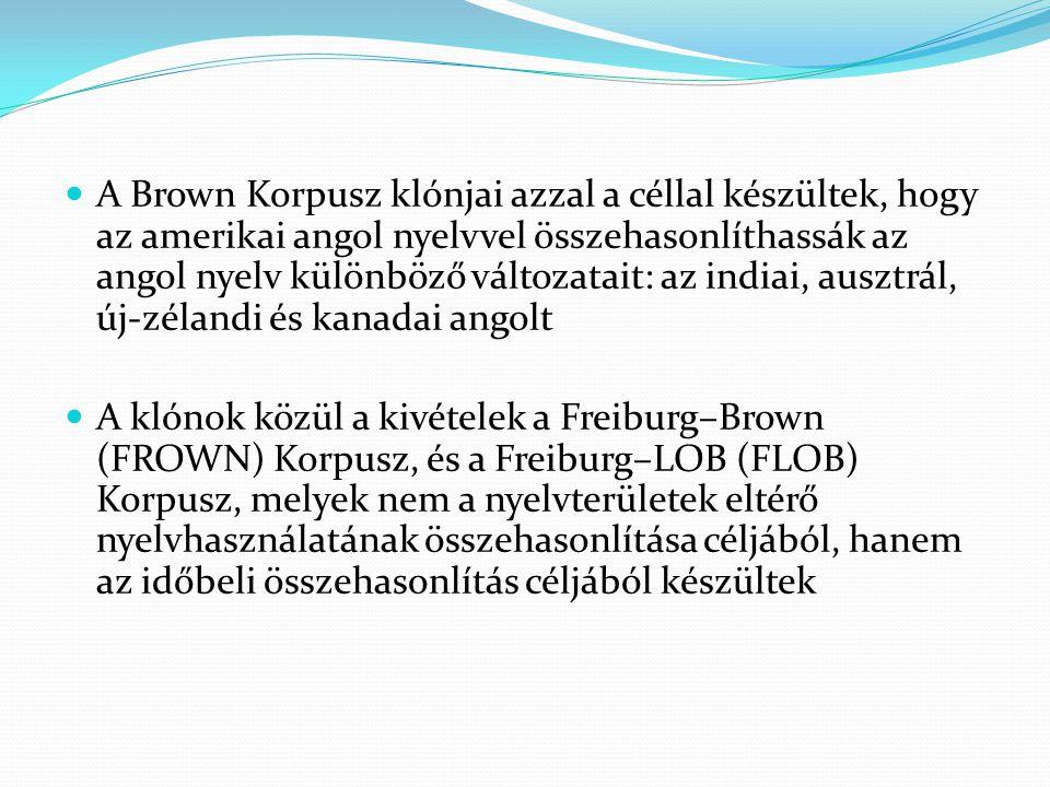 A Brown Korpusz klónjai azzal a céllal készültek, hogy az amerikai angol nyelvvel összehasonlíthassák az angol nyelv különböző változatait: az indiai, ausztrál, új-zélandi és kanadai angolt
