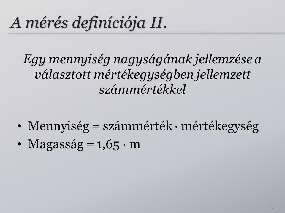 A mérés definíciója II. Egy mennyiség nagyságának jellemzése a választott mértékegységben jellemzett számmértékkel.