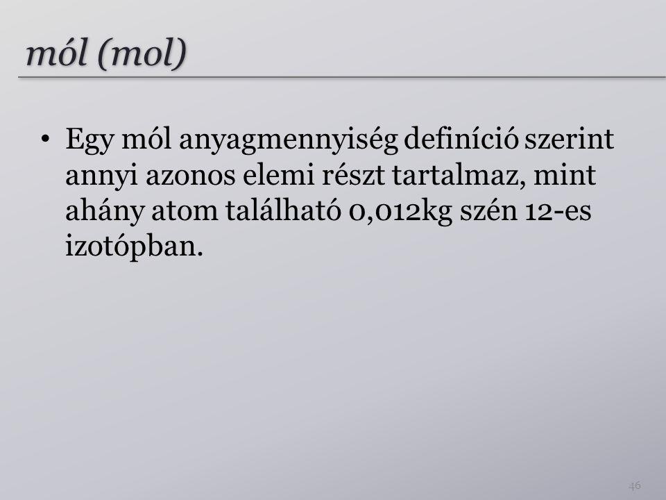 mól (mol) Egy mól anyagmennyiség definíció szerint annyi azonos elemi részt tartalmaz, mint ahány atom található 0,012kg szén 12-es izotópban.