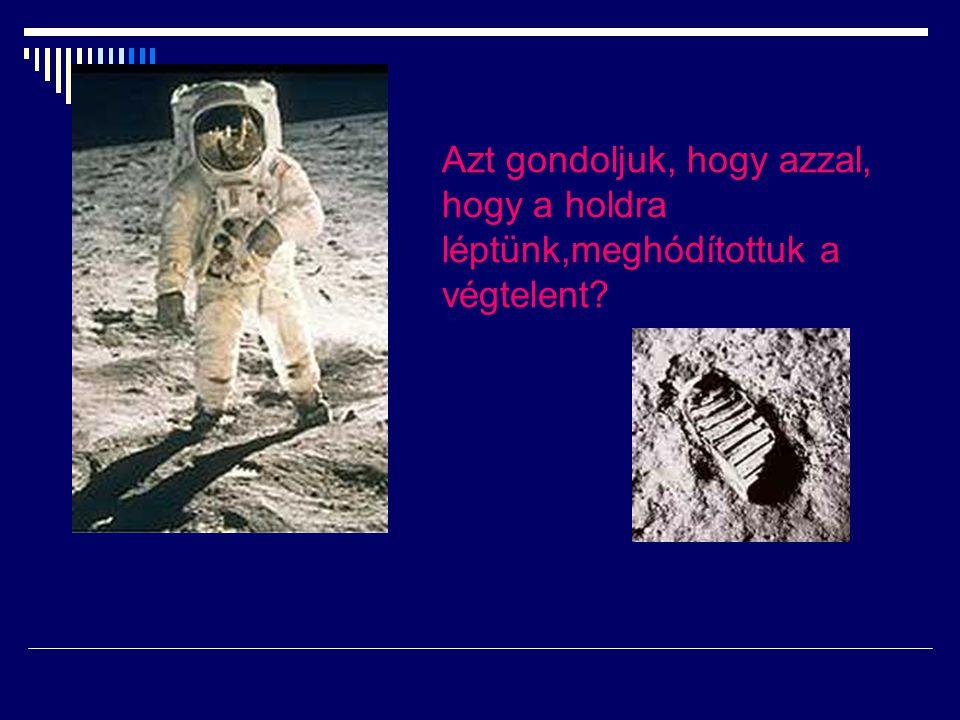Azt gondoljuk, hogy azzal, hogy a holdra léptünk,meghódítottuk a végtelent