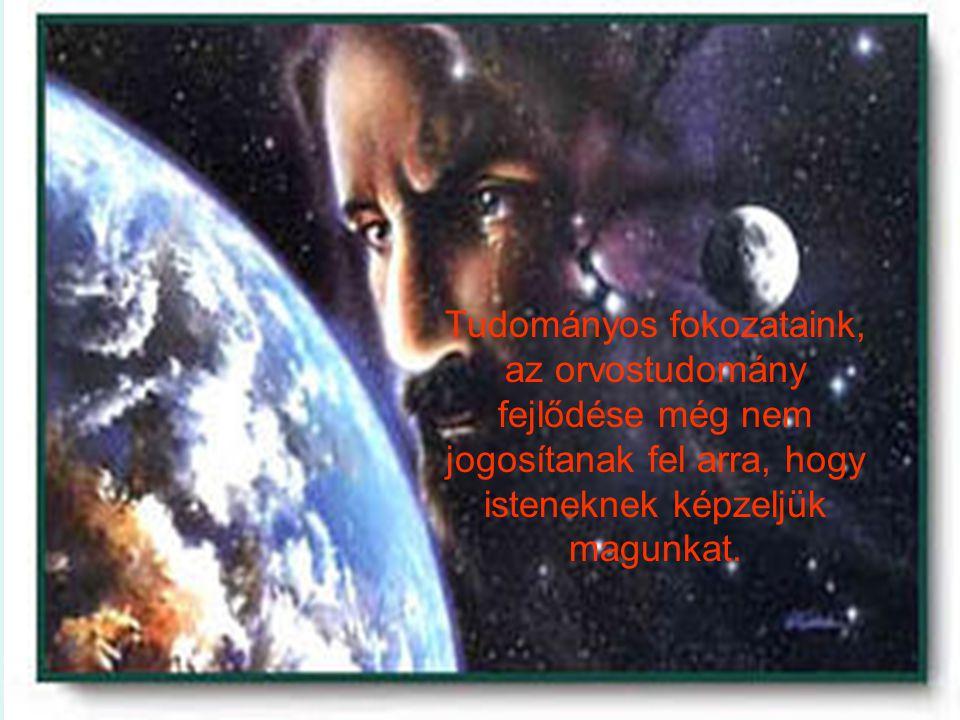 Tudományos fokozataink, az orvostudomány fejlődése még nem jogosítanak fel arra, hogy isteneknek képzeljük magunkat.