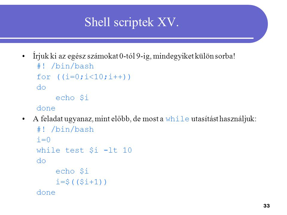Shell scriptek XV. Írjuk ki az egész számokat 0-tól 9-ig, mindegyiket külön sorba! #! /bin/bash. for ((i=0;i<10;i++))