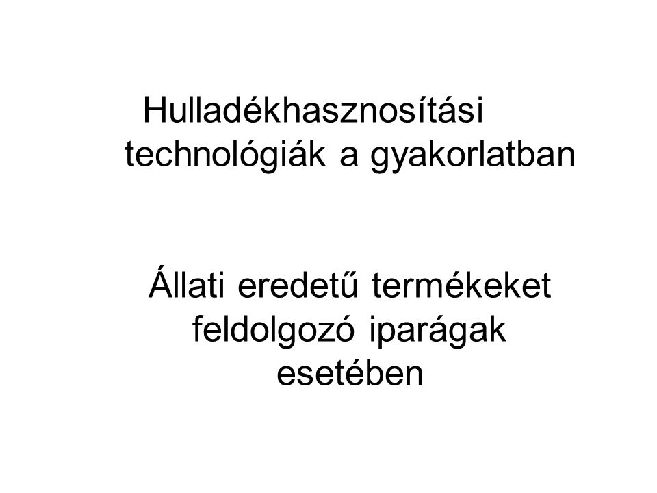 Hulladékhasznosítási technológiák a gyakorlatban Állati eredetű termékeket feldolgozó iparágak esetében
