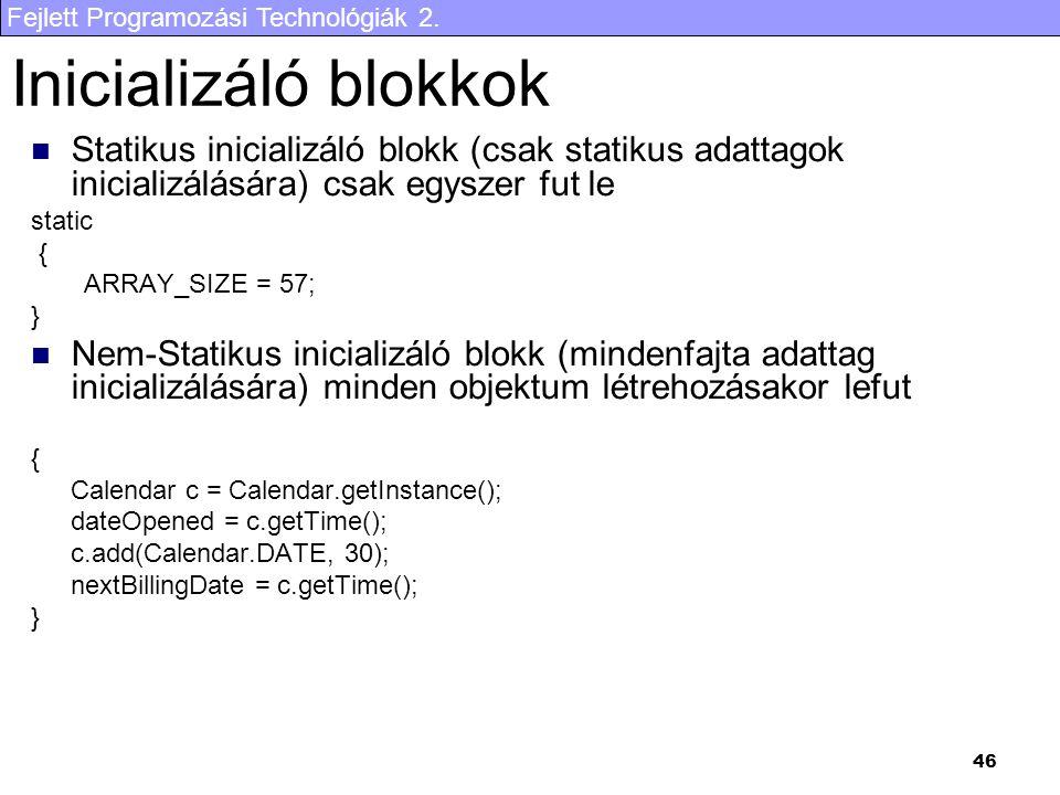 Inicializáló blokkok Statikus inicializáló blokk (csak statikus adattagok inicializálására) csak egyszer fut le.