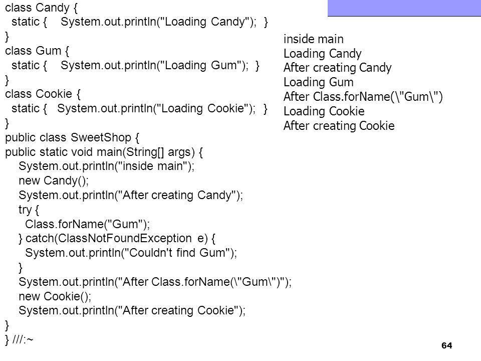 class Candy { static { System.out.println( Loading Candy ); } } class Gum { static { System.out.println( Loading Gum ); }