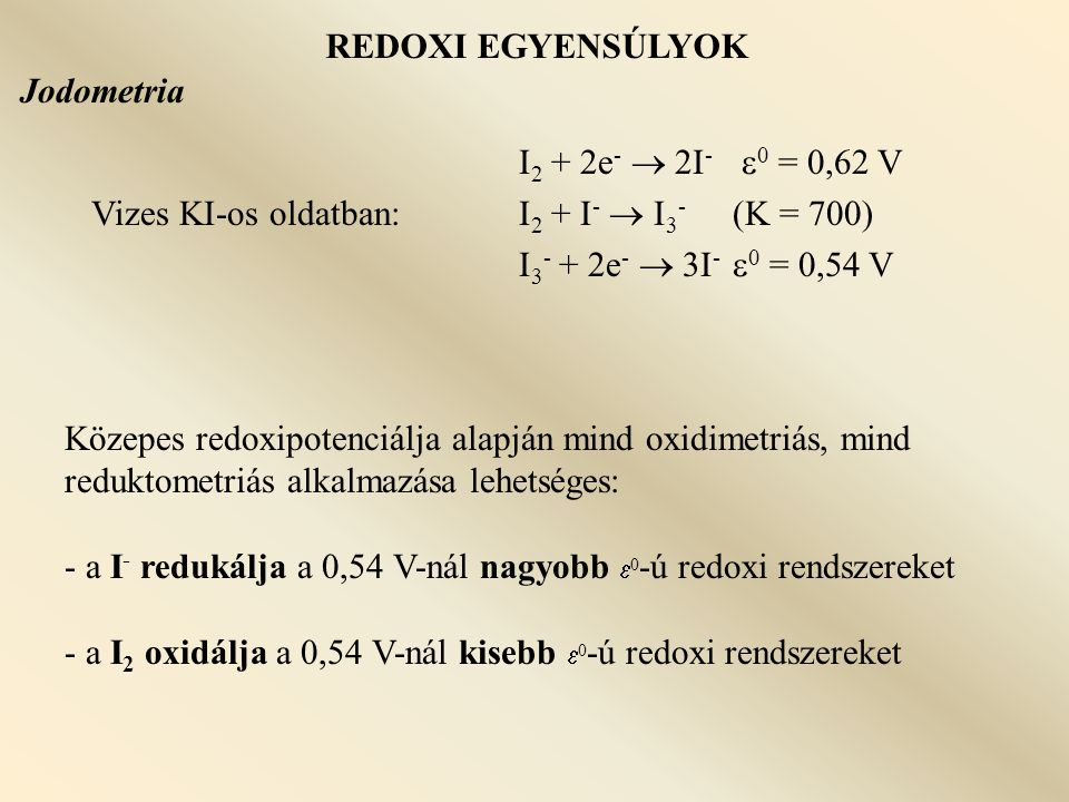 REDOXI EGYENSÚLYOK Jodometria. I2 + 2e-  2I- 0 = 0,62 V. Vizes KI-os oldatban: I2 + I-  I3- (K = 700)