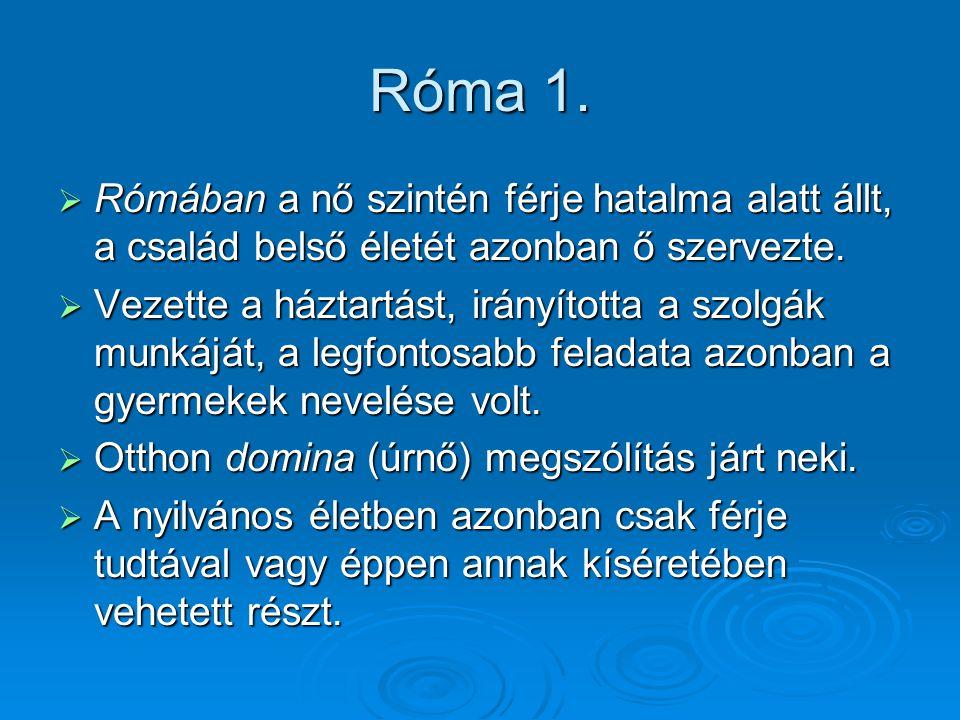 Róma 1. Rómában a nő szintén férje hatalma alatt állt, a család belső életét azonban ő szervezte.