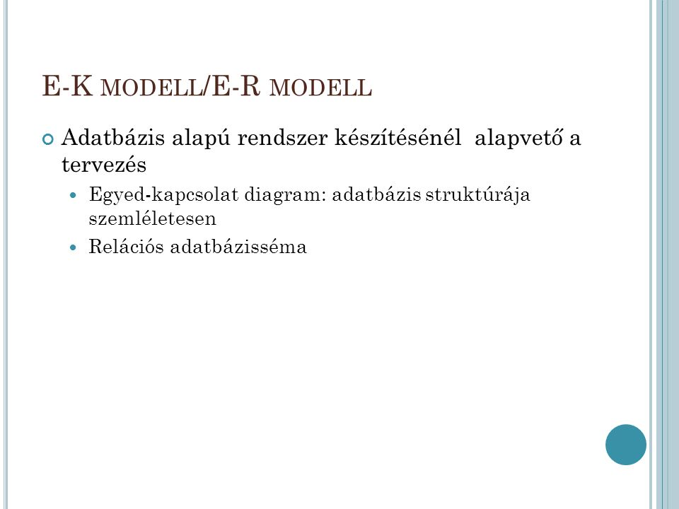 E-K modell/E-R modell Adatbázis alapú rendszer készítésénél alapvető a tervezés. Egyed-kapcsolat diagram: adatbázis struktúrája szemléletesen.