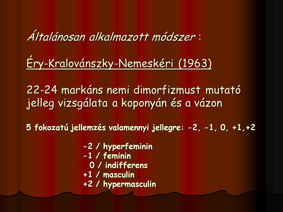 Általánosan alkalmazott módszer : Éry-Kralovánszky-Nemeskéri (1963) 22-24 markáns nemi dimorfizmust mutató jelleg vizsgálata a koponyán és a vázon 5 fokozatú jellemzés valamennyi jellegre: -2, -1, 0, +1,+2 -2 / hyperfeminin -1 / feminin 0 / indifferens +1 / masculin +2 / hypermasculin